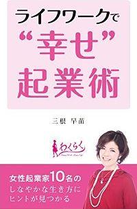 ライフワークで幸せ起業術 ~女性起業家10名のしなやかな生き方~ by 三根早苗