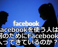 Facebookを使う人は何のためにFacebookに入ってきているのか?