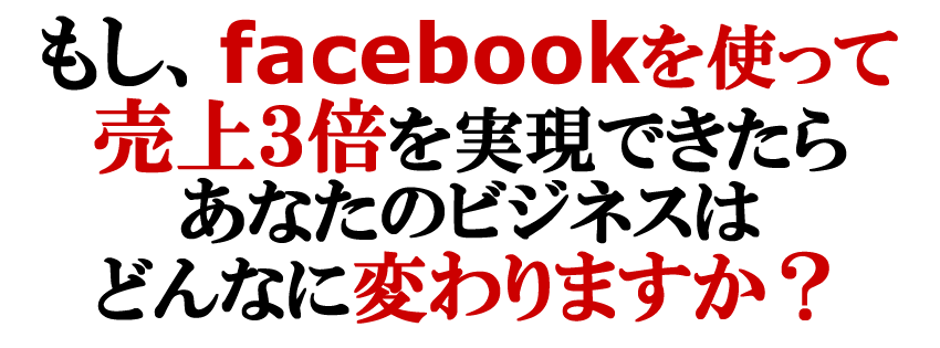 もし、Facebookを使って3ヶ月で売上3倍を実現できたら あなたのビジネスはどんなに変わりますか?